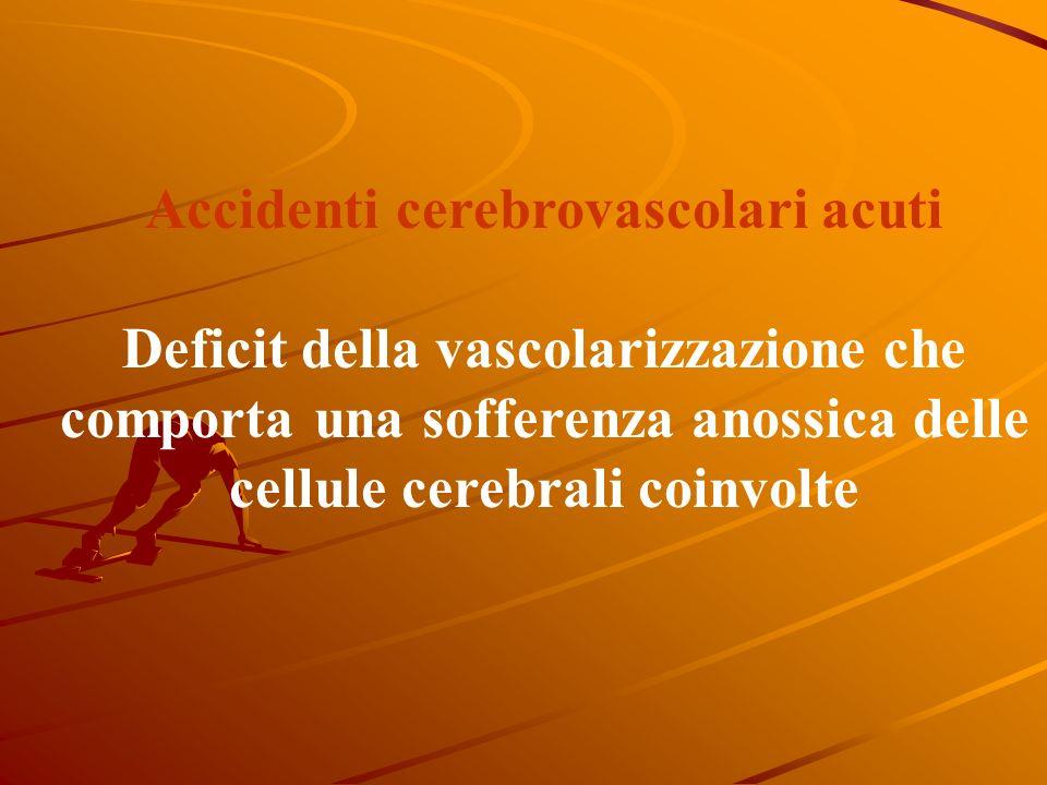 Accidenti cerebrovascolari acuti Deficit della vascolarizzazione che comporta una sofferenza anossica delle cellule cerebrali coinvolte