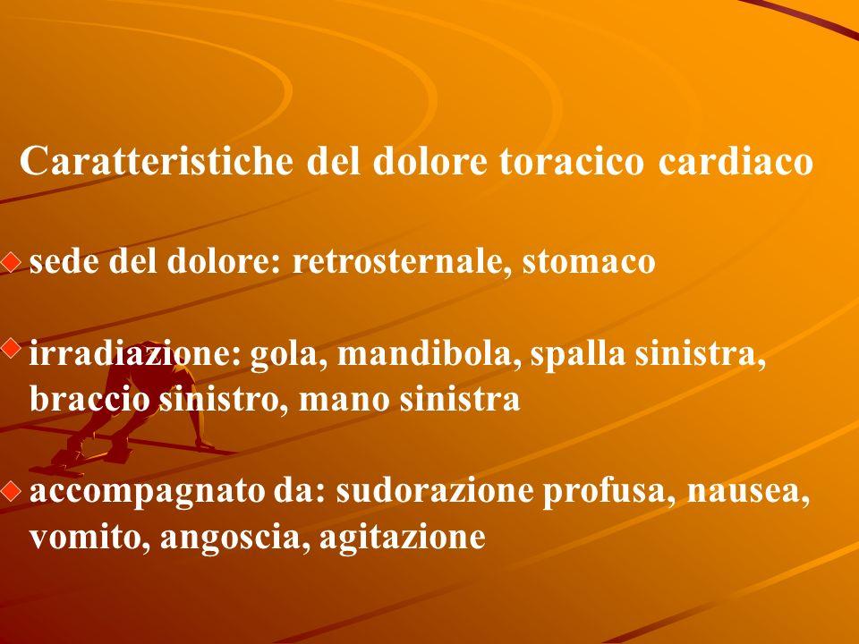 Caratteristiche del dolore toracico cardiaco sede del dolore: retrosternale, stomaco irradiazione: gola, mandibola, spalla sinistra, braccio sinistro, mano sinistra accompagnato da: sudorazione profusa, nausea, vomito, angoscia, agitazione