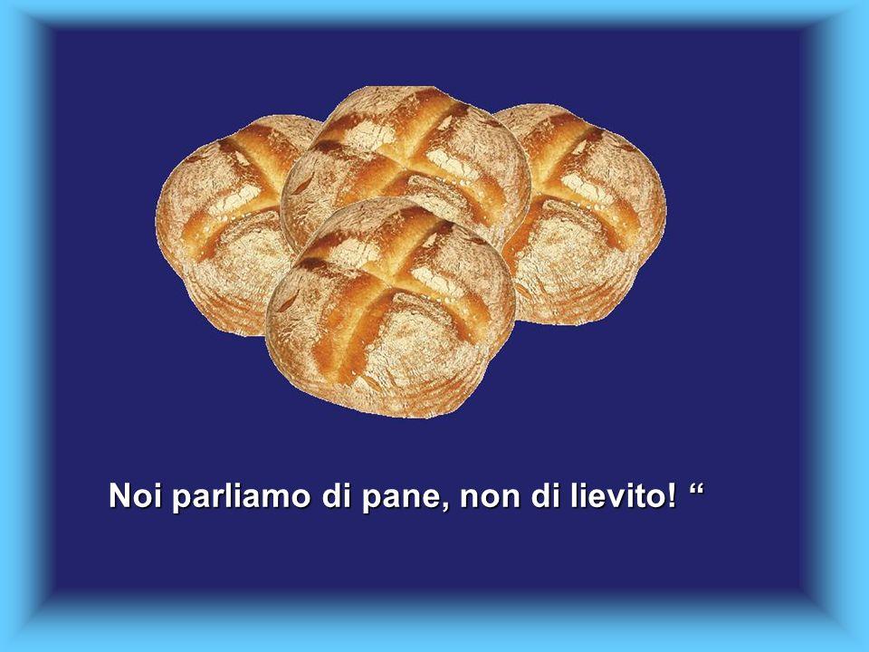 Noi parliamo di pane, non di lievito! Noi parliamo di pane, non di lievito!