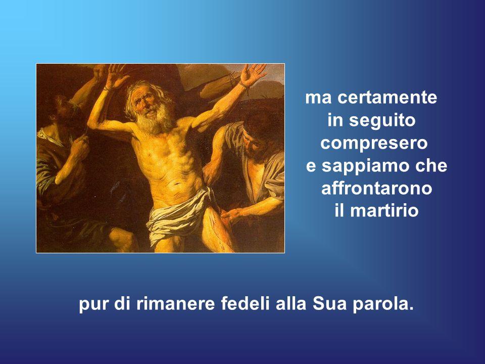 ma certamente in seguito compresero e sappiamo che affrontarono il martirio pur di rimanere fedeli alla Sua parola.