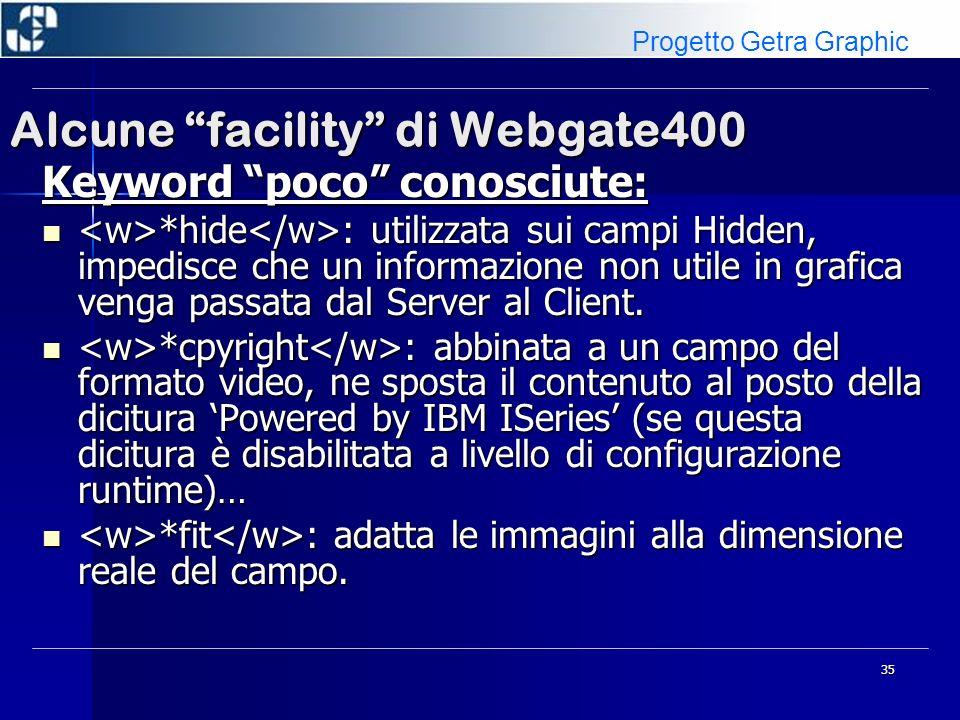 36 Alcune facility di Webgate400 Keyword poco conosciute: intestazione_colonna : intestazione_colonna : –Semplice: una sola descrizione –Condivise: si raggruppano diverse intestazioni tramite una parte comune: se contigue leffetto è: –Variabile: nomeFormato.nomevariabile –Variabile: nomeFormato.nomevariabile –File Messaggi: &filemessaggi.mic –File Messaggi: &filemessaggi.mic In tutti I casi, se presente anche costante/variabile a video, è necessario attribuirle la keyword ( *ignore ) Progetto Getra Graphic