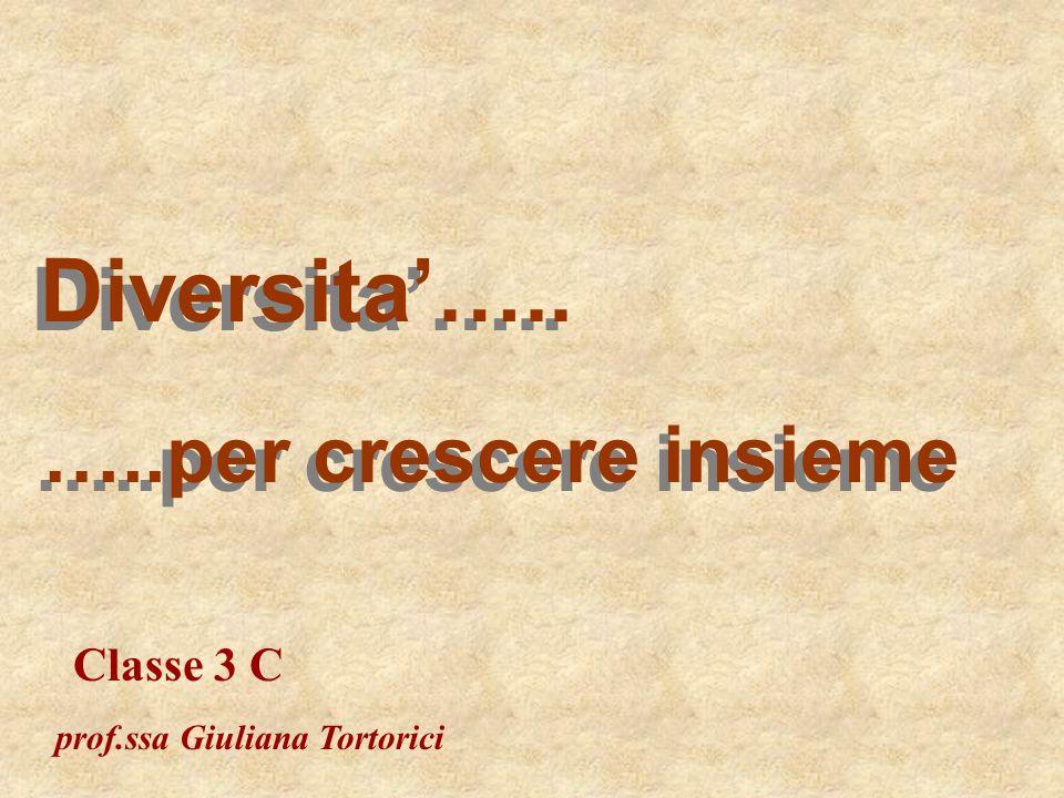 Diversita….. …..per crescere insieme Classe 3 C prof.ssa Giuliana Tortorici