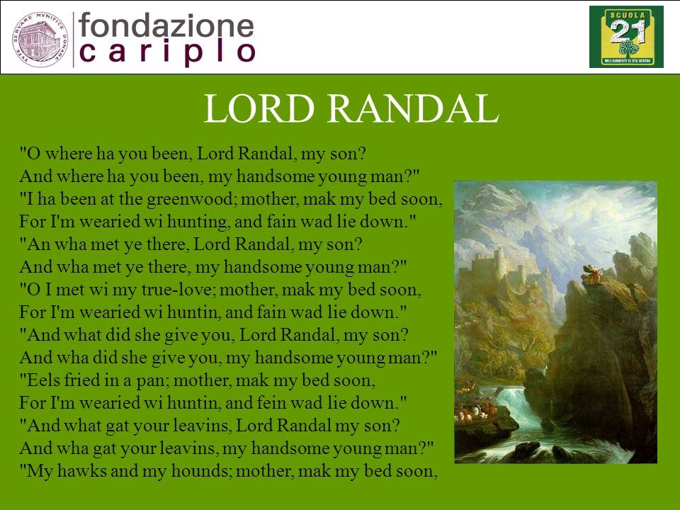 For I m wearied wi huntin, and fein wad lie down.And what becam of them, Lord Randal, my son.