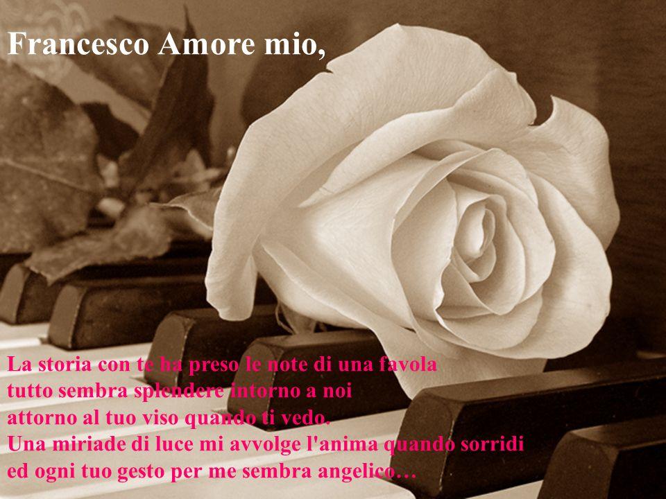 Francesco Amore mio, La storia con te ha preso le note di una favola tutto sembra splendere intorno a noi attorno al tuo viso quando ti vedo.
