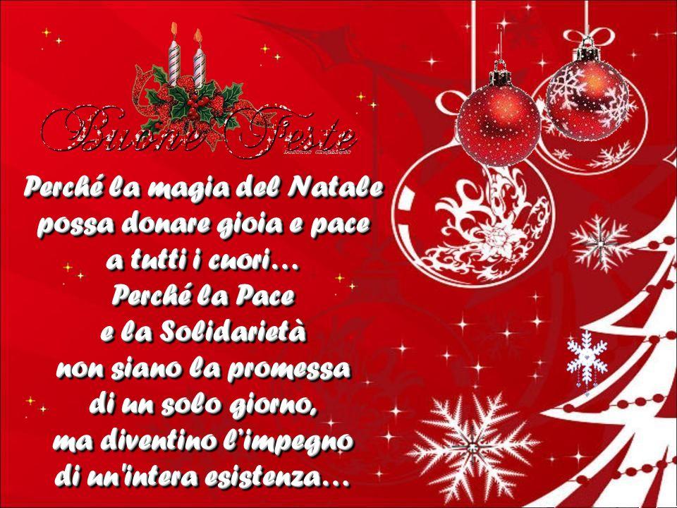 Perché la magia del Natale possa donare gioia e pace a tutti i cuori… Perché la Pace e la Solidarietà non siano la promessa di un solo giorno, ma diventino limpegno di un intera esistenza… Perché la magia del Natale possa donare gioia e pace a tutti i cuori… Perché la Pace e la Solidarietà non siano la promessa di un solo giorno, ma diventino limpegno di un intera esistenza…