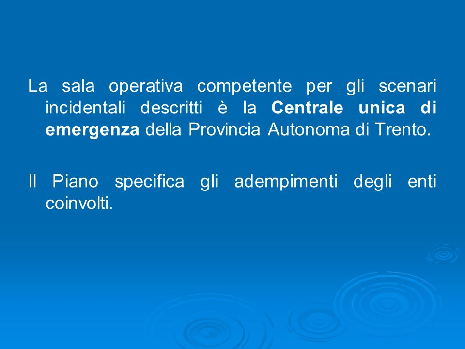 La sala operativa competente per gli scenari incidentali descritti è la Centrale unica di emergenza della Provincia Autonoma di Trento, prevista dalla LP 01/07/2011 n.