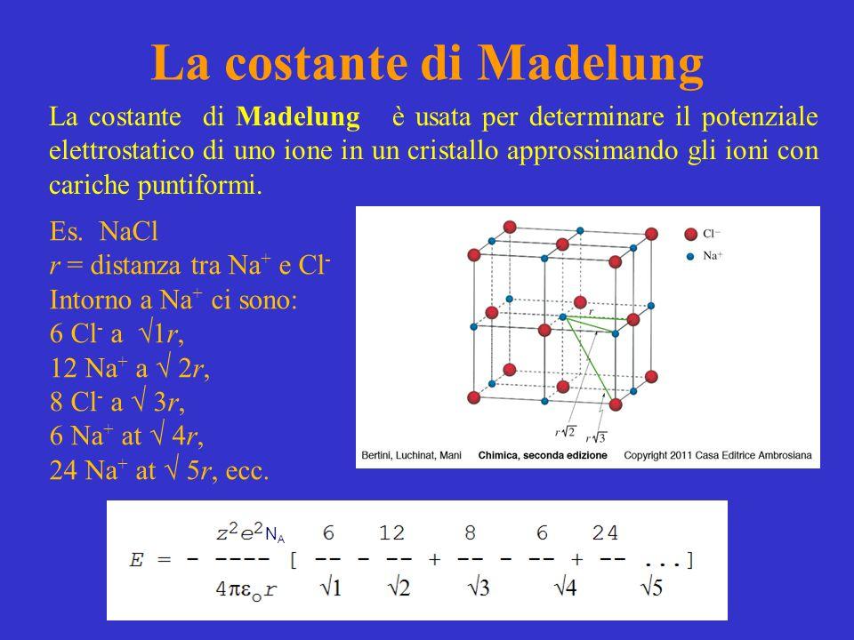 Energia elettrostatica di uno ione in un cristallo z = carica dello ione (in questo caso = 1) e = carica dellelettrone La costante di Madelung La serie in [ ] è la costante di Madelung (M) La costante è un fattore geometrico ed è diversa a seconda del tipo di struttura cristallina del composto ionico.