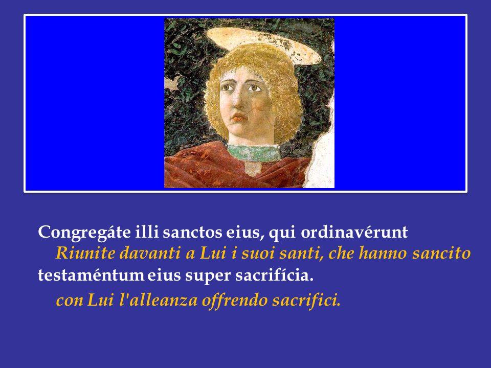 Congregáte illi sanctos eius, qui ordinavérunt Riunite davanti a Lui i suoi santi, che hanno sancito testaméntum eius super sacrifícia.