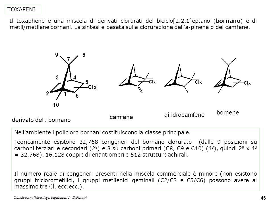 Chimica Analitica degli Inquinanti 1 - D.Fabbri 47 TOXAFENI nome IUPAC: 2-endo,3-exo,5-endo,6-exo,8,810,10- octaclorobornano AV-code: B8-1413 (enantiomero A; lenantiomero B è il 2-exo,3- endo,5-exo,6-endo,8,810,10-octaclorobornano).