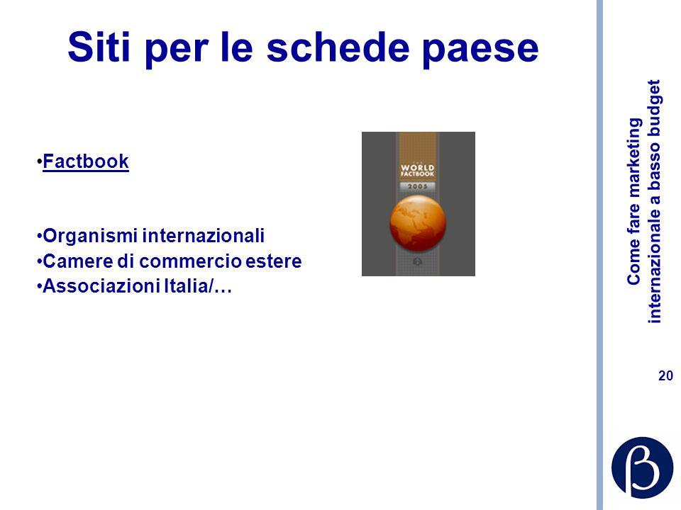 Come fare marketing internazionale a basso budget 20 Siti per le schede paese Factbook Organismi internazionali Camere di commercio estere Associazioni Italia/…