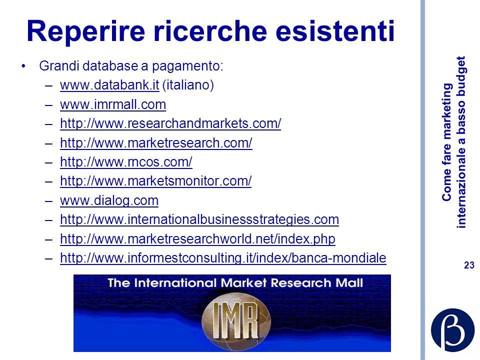 Come fare marketing internazionale a basso budget 23 Reperire ricerche esistenti Grandi database a pagamento: –www.databank.it (italiano)www.databank.it –www.imrmall.comwww.imrmall.com –http://www.researchandmarkets.com/http://www.researchandmarkets.com/ –http://www.marketresearch.com/http://www.marketresearch.com/ –http://www.rncos.com/http://www.rncos.com/ –http://www.marketsmonitor.com/http://www.marketsmonitor.com/ –www.dialog.comwww.dialog.com –http://www.internationalbusinessstrategies.comhttp://www.internationalbusinessstrategies.com –http://www.marketresearchworld.net/index.phphttp://www.marketresearchworld.net/index.php –http://www.informestconsulting.it/index/banca-mondialehttp://www.informestconsulting.it/index/banca-mondiale
