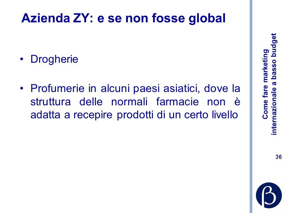 Come fare marketing internazionale a basso budget 36 Azienda ZY: e se non fosse global Drogherie Profumerie in alcuni paesi asiatici, dove la struttura delle normali farmacie non è adatta a recepire prodotti di un certo livello