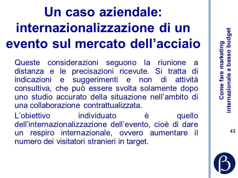 Come fare marketing internazionale a basso budget 43 Un caso aziendale: internazionalizzazione di un evento sul mercato dellacciaio Queste considerazioni seguono la riunione a distanza e le precisazioni ricevute.