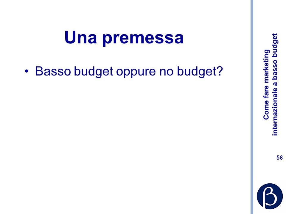 Come fare marketing internazionale a basso budget 58 Una premessa Basso budget oppure no budget?