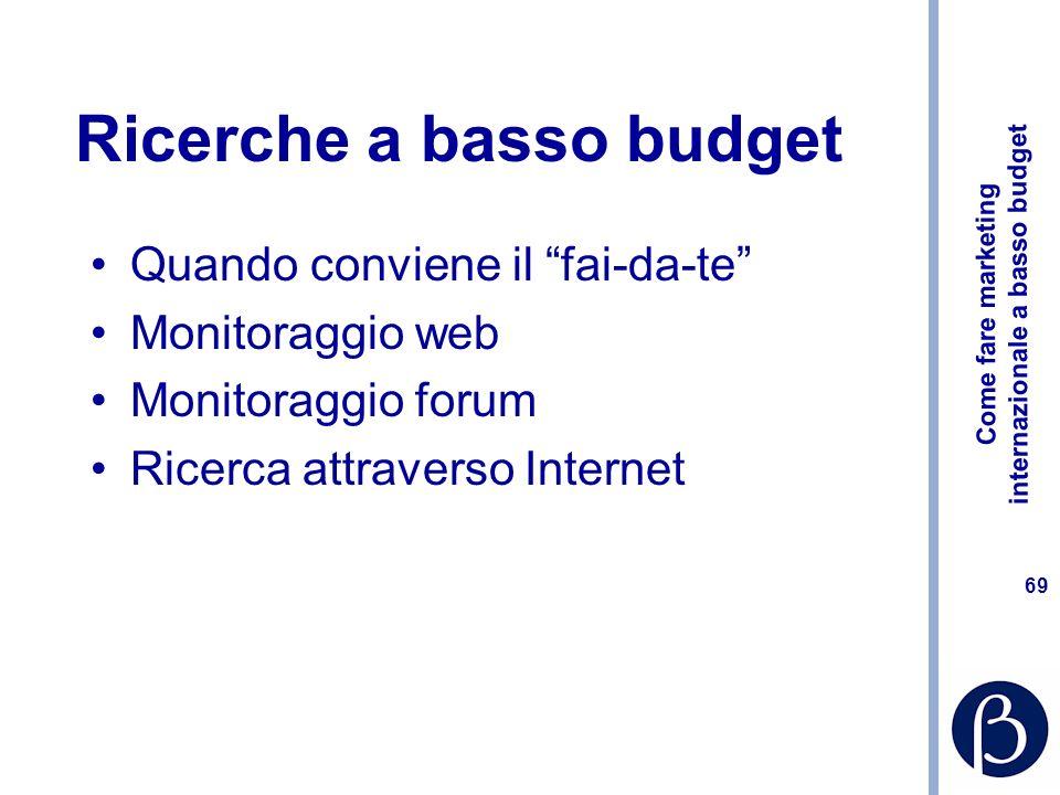 Come fare marketing internazionale a basso budget 69 Ricerche a basso budget Quando conviene il fai-da-te Monitoraggio web Monitoraggio forum Ricerca attraverso Internet