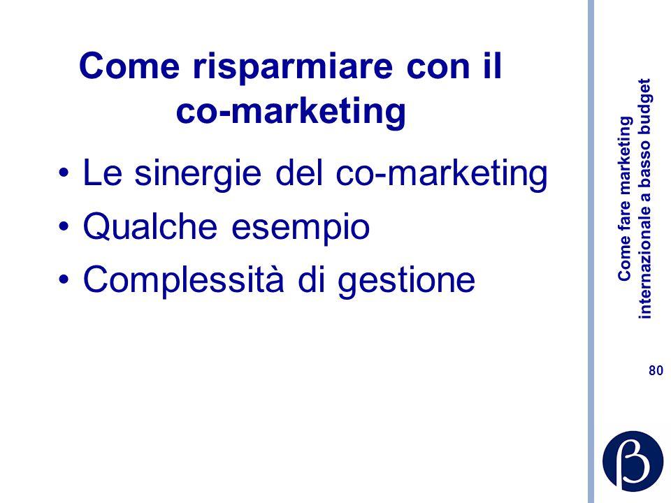 Come fare marketing internazionale a basso budget 80 Come risparmiare con il co-marketing Le sinergie del co-marketing Qualche esempio Complessità di gestione