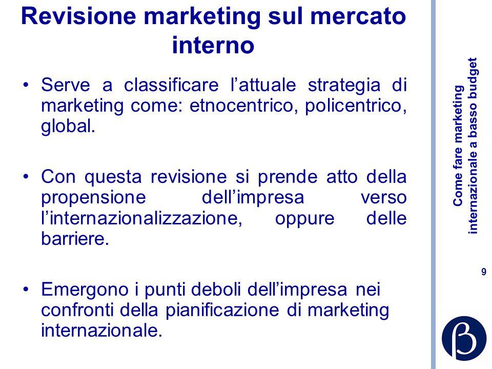 Come fare marketing internazionale a basso budget 9 Revisione marketing sul mercato interno Serve a classificare lattuale strategia di marketing come: etnocentrico, policentrico, global.