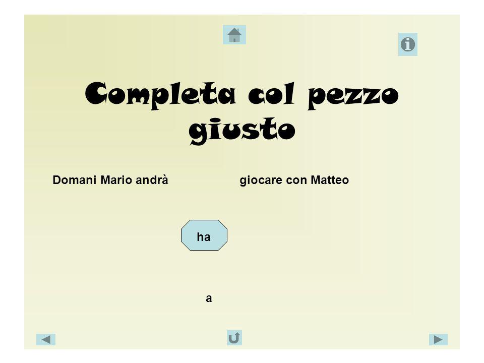 Completa col pezzo giusto Domani Mario andrà giocare con Matteo ha a