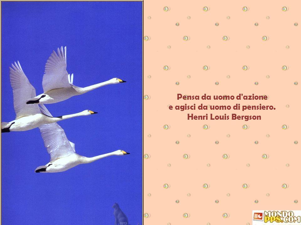 Pensa da uomo d azione e agisci da uomo di pensiero. Henri Louis Bergson