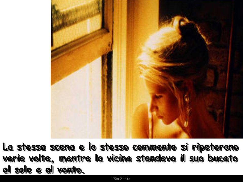 Ria Slides La stessa scena e lo stesso commento si ripeterono varie volte, mentre la vicina stendeva il suo bucato al sole e al vento.