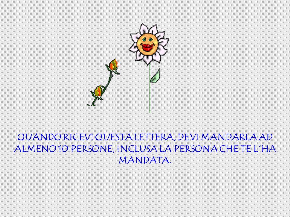 QUANDO RICEVI QUESTA LETTERA, DEVI MANDARLA AD ALMENO 10 PERSONE, INCLUSA LA PERSONA CHE TE LHA MANDATA.
