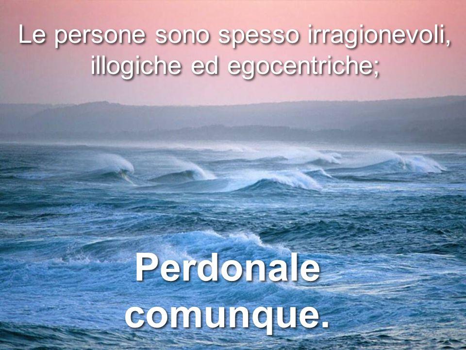 Le persone sono spesso irragionevoli, illogiche ed egocentriche; Le persone sono spesso irragionevoli, illogiche ed egocentriche; Perdonale comunque.