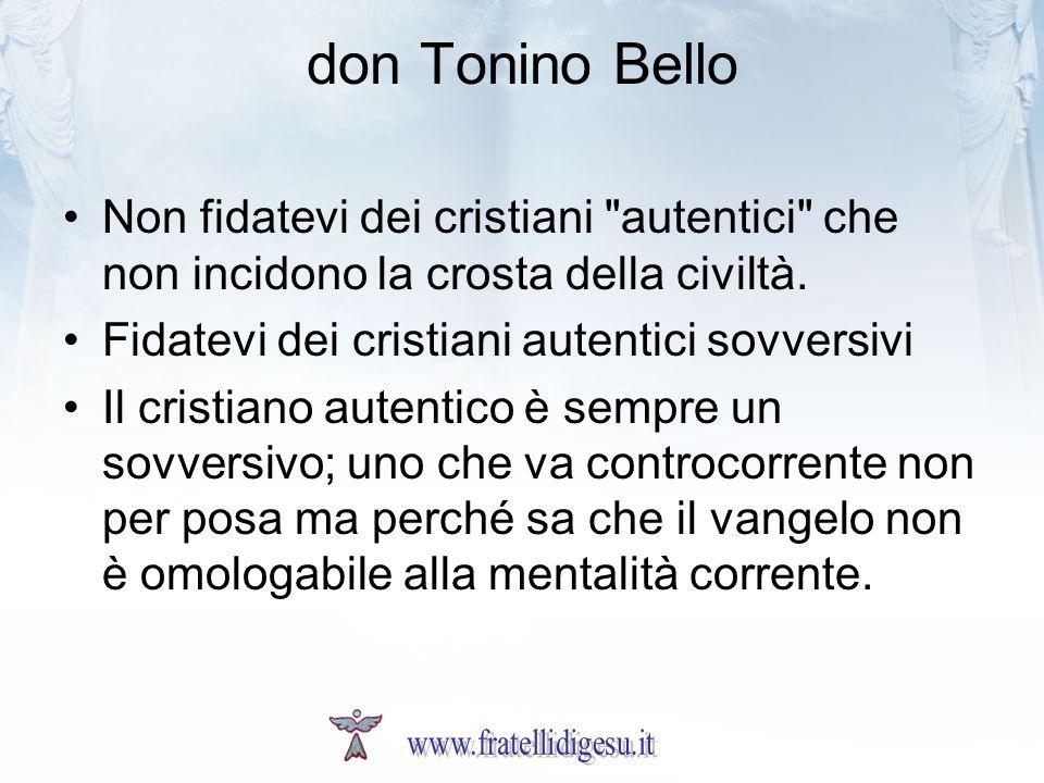 don Tonino Bello Non fidatevi dei cristiani autentici che non incidono la crosta della civiltà. Fidatevi dei cristiani autentici sovversivi.