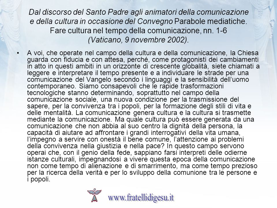 Dal discorso del Santo Padre agli animatori della comunicazione e della cultura in occasione del Convegno Parabole mediatiche. Fare cultura nel tempo della comunicazione, nn. 1-6 (Vaticano, 9 novembre 2002).