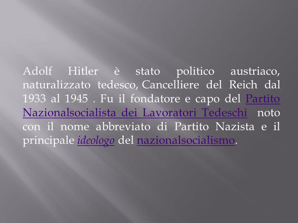 Adolf Hitler è stato politico austriaco, naturalizzato tedesco, Cancelliere del Reich dal 1933 al 1945 . Fu il fondatore e capo del Partito Nazionalsocialista dei Lavoratori Tedeschi noto con il nome abbreviato di Partito Nazista e il principale ideologo del nazionalsocialismo.