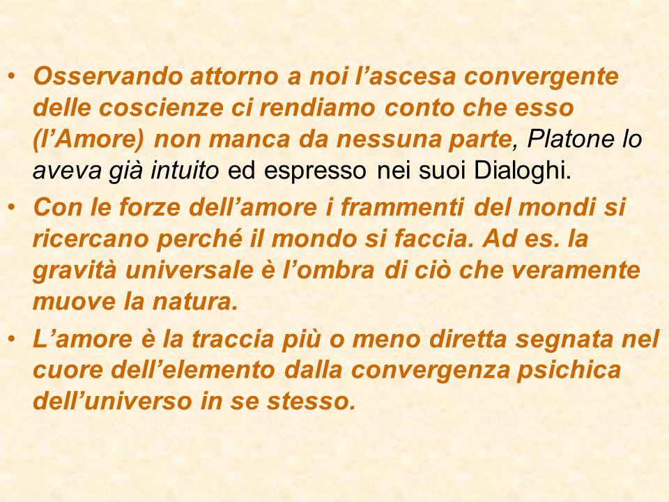 Osservando attorno a noi l'ascesa convergente delle coscienze ci rendiamo conto che esso (l'Amore) non manca da nessuna parte, Platone lo aveva già intuito ed espresso nei suoi Dialoghi.