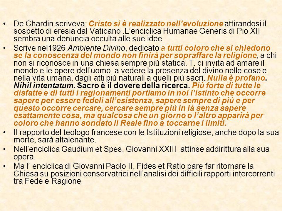 De Chardin scriveva: Cristo si è realizzato nell'evoluzione attirandosi il sospetto di eresia dal Vaticano .L'enciclica Humanae Generis di Pio XII sembra una denuncia occulta alle sue idee.