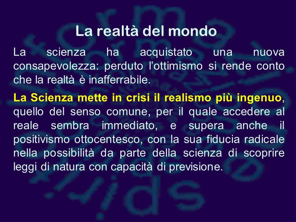 La realtà del mondo La scienza ha acquistato una nuova consapevolezza: perduto l'ottimismo si rende conto che la realtà è inafferrabile.