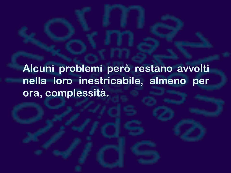 Alcuni problemi però restano avvolti nella loro inestricabile, almeno per ora, complessità.