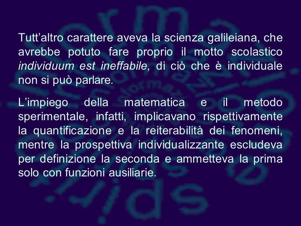 Tutt'altro carattere aveva la scienza galileiana, che avrebbe potuto fare proprio il motto scolastico individuum est ineffabile, di ciò che è individuale non si può parlare.