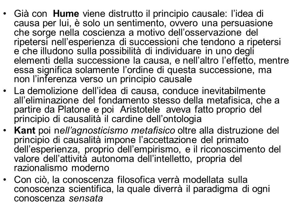 Già con Hume viene distrutto il principio causale: l'idea di causa per lui, è solo un sentimento, ovvero una persuasione che sorge nella coscienza a motivo dell'osservazione del ripetersi nell'esperienza di successioni che tendono a ripetersi e che illudono sulla possibilità di individuare in uno degli elementi della successione la causa, e nell'altro l'effetto, mentre essa significa solamente l'ordine di questa successione, ma non l'inferenza verso un principio causale