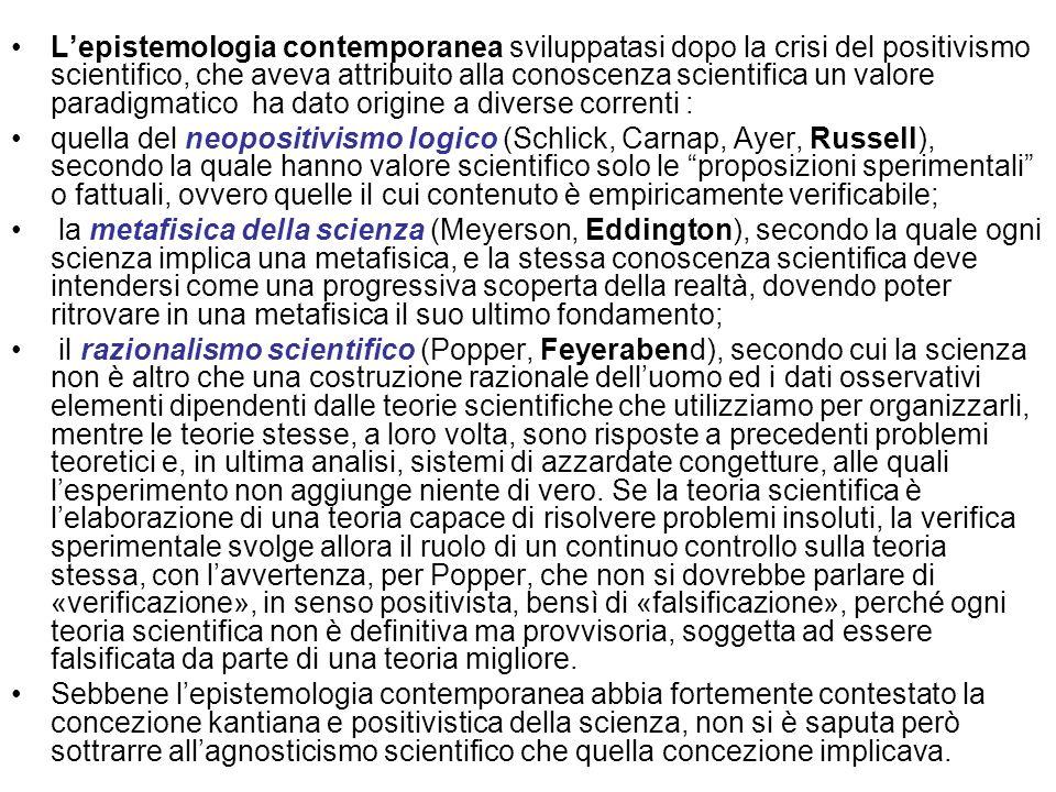 L'epistemologia contemporanea sviluppatasi dopo la crisi del positivismo scientifico, che aveva attribuito alla conoscenza scientifica un valore paradigmatico ha dato origine a diverse correnti :