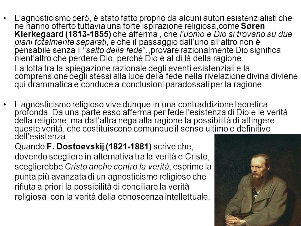 L'agnosticismo però, è stato fatto proprio da alcuni autori esistenzialisti che ne hanno offerto tuttavia una forte ispirazione religiosa,come Søren Kierkegaard (1813-1855) che afferma , che l'uomo e Dio si trovano su due piani totalmente separati, e che il passaggio dall'uno all'altro non è pensabile senza il salto della fede .,provare razionalmente Dio significa nient'altro che perdere Dio, perché Dio è al di là della ragione.