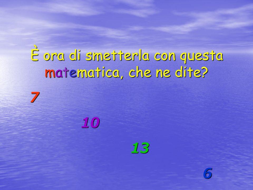 È ora di smetterla con questa matematica, che ne dite