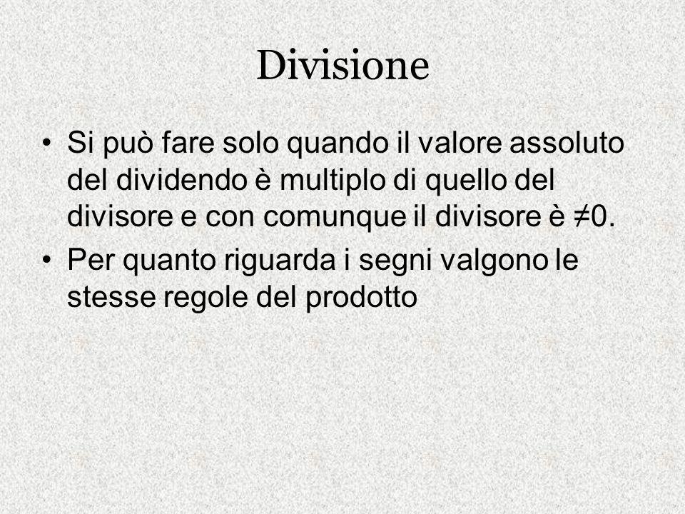 Divisione Si può fare solo quando il valore assoluto del dividendo è multiplo di quello del divisore e con comunque il divisore è ≠0.