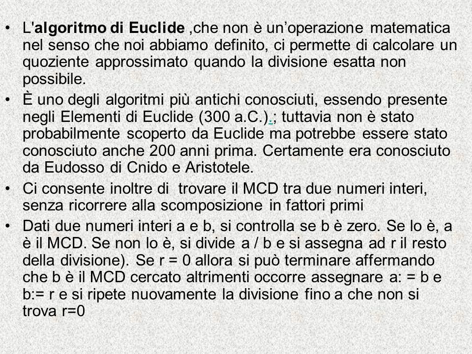 L algoritmo di Euclide ,che non è un'operazione matematica nel senso che noi abbiamo definito, ci permette di calcolare un quoziente approssimato quando la divisione esatta non possibile.