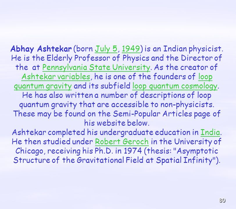 Abhay Ashtekar (born July 5, 1949) is an Indian physicist