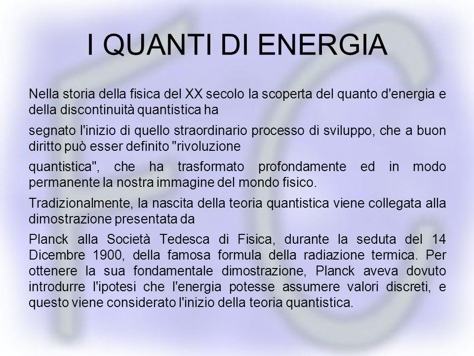 I QUANTI DI ENERGIA Nella storia della fisica del XX secolo la scoperta del quanto d energia e della discontinuità quantistica ha.