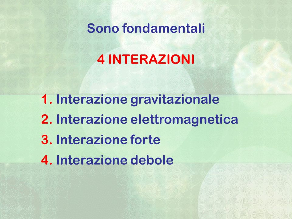 Sono fondamentali 4 INTERAZIONI. Interazione gravitazionale. Interazione elettromagnetica. Interazione forte.