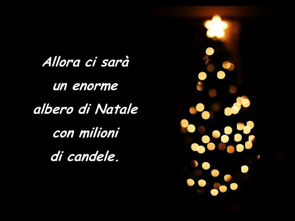 Allora ci sarà un enorme albero di Natale con milioni di candele.