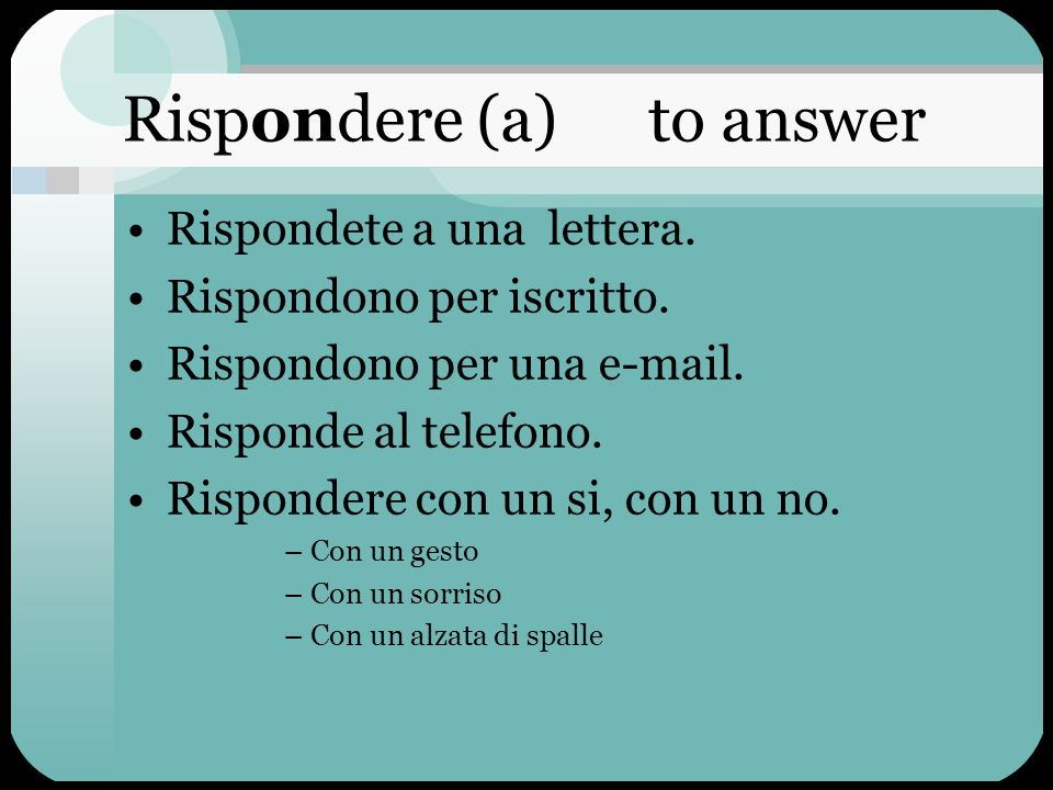 Rispondere (a) to answer