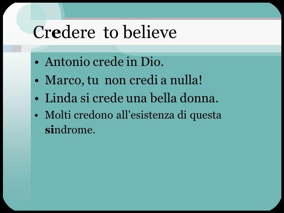 Credere to believe Antonio crede in Dio. Marco, tu non credi a nulla!
