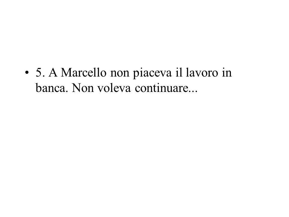 5. A Marcello non piaceva il lavoro in banca. Non voleva continuare...