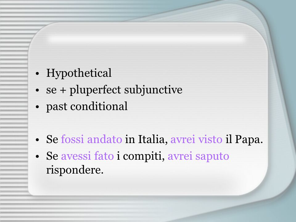 Hypothetical se + pluperfect subjunctive. past conditional. Se fossi andato in Italia, avrei visto il Papa.