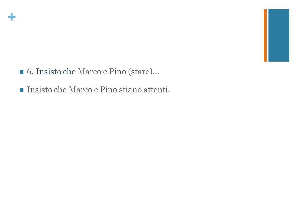 6. Insisto che Marco e Pino (stare)…
