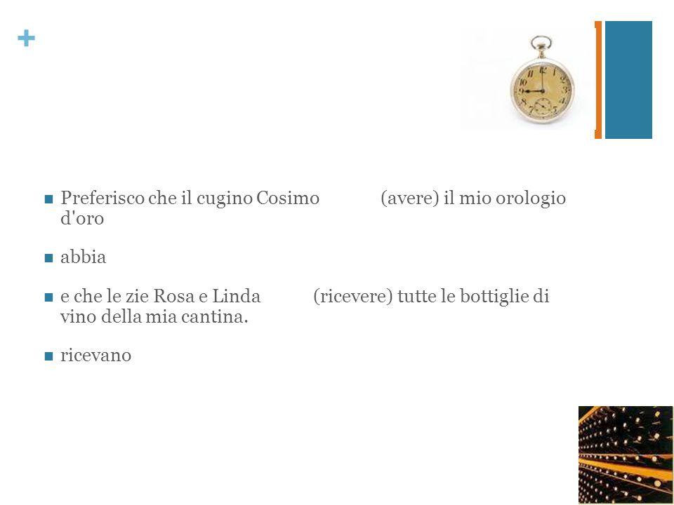 Preferisco che il cugino Cosimo (avere) il mio orologio d oro